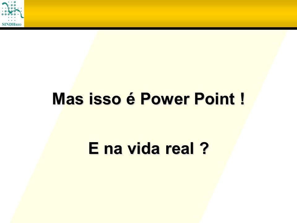 Mas isso é Power Point ! E na vida real ?