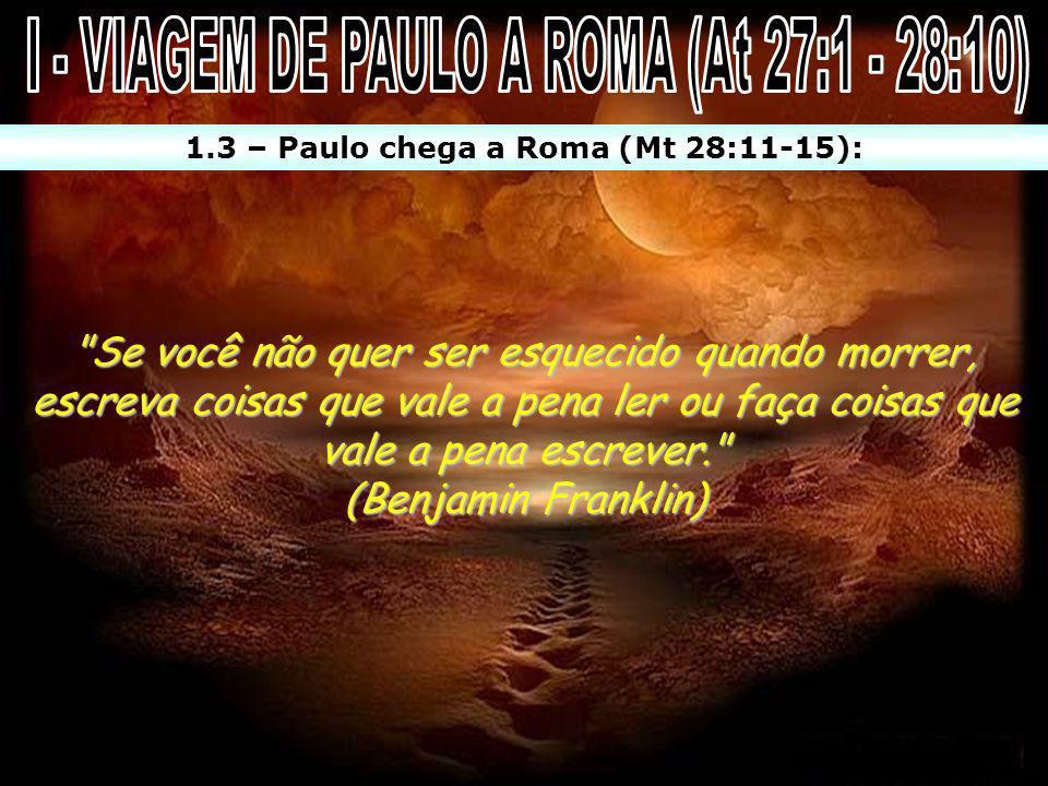 1.3 – Paulo chega a Roma (Mt 28:11-15):