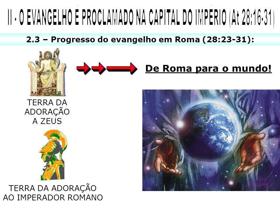 De Roma para o mundo! 2.3 – Progresso do evangelho em Roma (28:23-31): TERRA DA ADORAÇÃO AO IMPERADOR ROMANO TERRA DA ADORAÇÃO A ZEUS