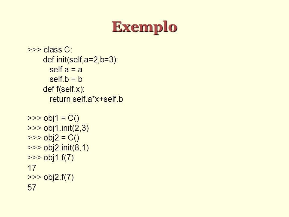 Exemplo >>> class C: def init(self,a=2,b=3): self.a = a self.b = b def f(self,x): return self.a*x+self.b >>> obj1 = C() >>> obj1.init(2,3) >>> obj2 =