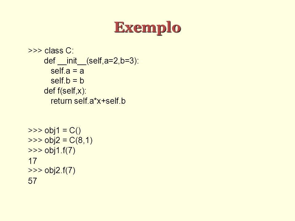 Exemplo >>> class C: def __init__(self,a=2,b=3): self.a = a self.b = b def f(self,x): return self.a*x+self.b >>> obj1 = C() >>> obj2 = C(8,1) >>> obj1