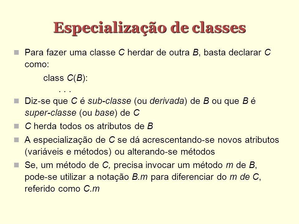 Especialização de classes Para fazer uma classe C herdar de outra B, basta declarar C como: class C(B):... Diz-se que C é sub-classe (ou derivada) de