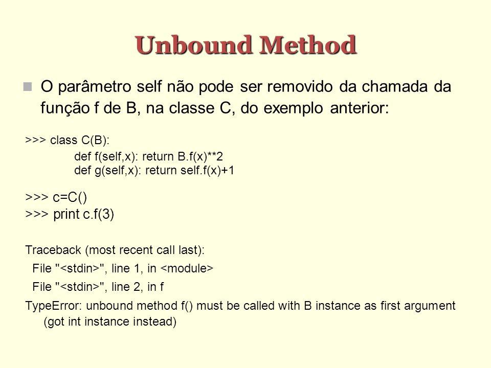 Unbound Method O parâmetro self não pode ser removido da chamada da função f de B, na classe C, do exemplo anterior: >>> class C(B): def f(self,x): re