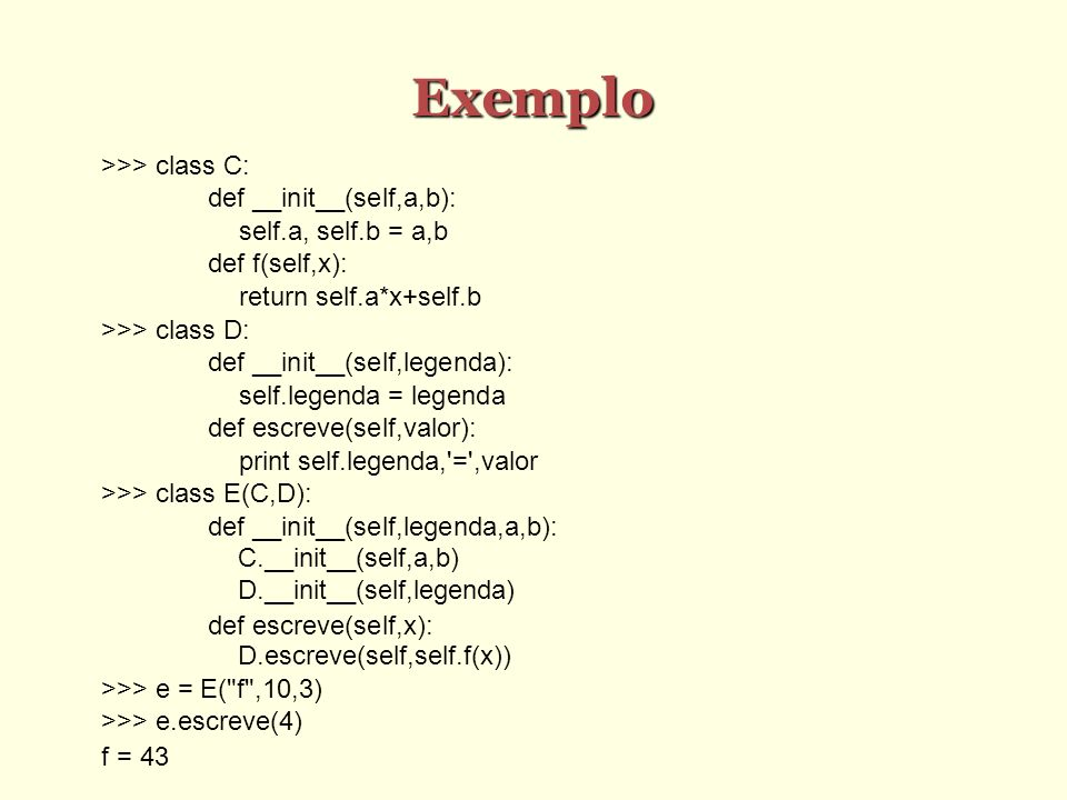 Exemplo >>> class C: def __init__(self,a,b): self.a, self.b = a,b def f(self,x): return self.a*x+self.b >>> class D: def __init__(self,legenda): self.