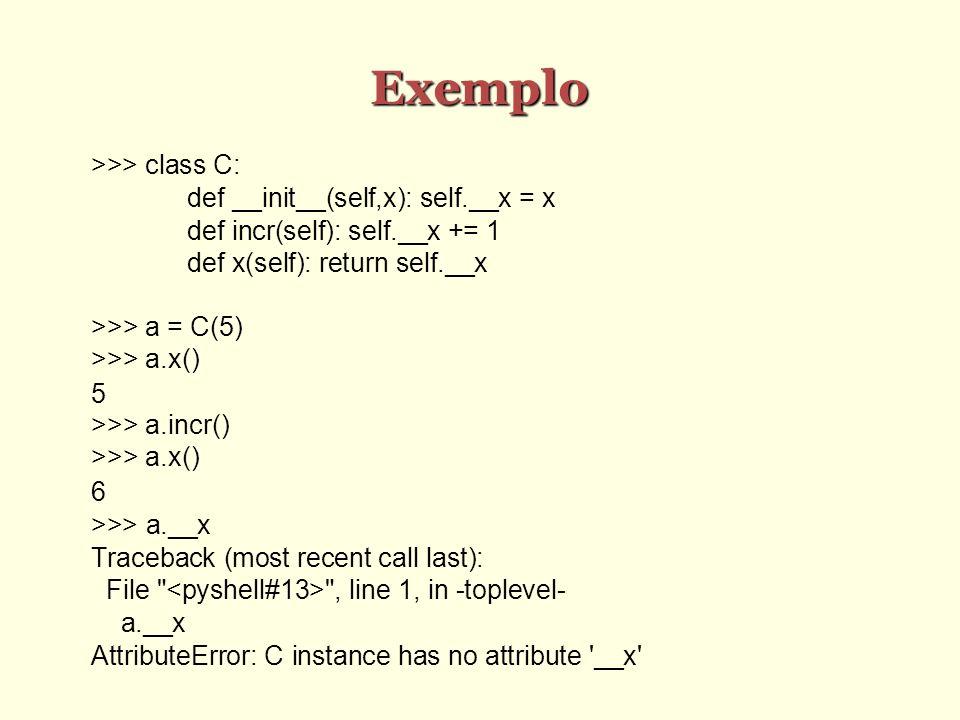 Exemplo >>> class C: def __init__(self,x): self.__x = x def incr(self): self.__x += 1 def x(self): return self.__x >>> a = C(5) >>> a.x() 5 >>> a.incr