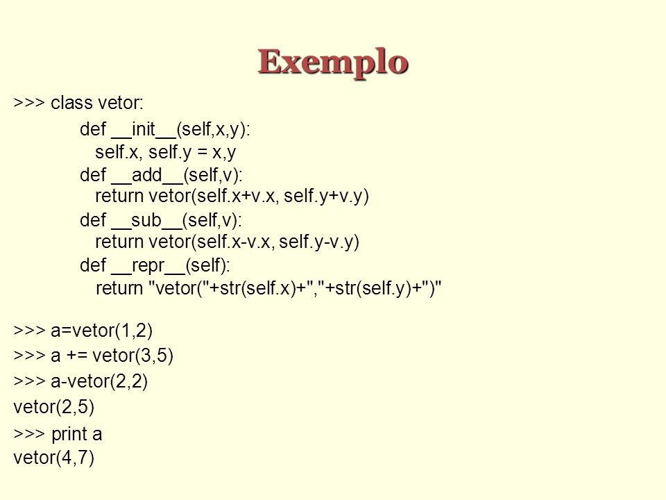 Exemplo >>> class vetor: def __init__(self,x,y): self.x, self.y = x,y def __add__(self,v): return vetor(self.x+v.x, self.y+v.y) def __sub__(self,v): r