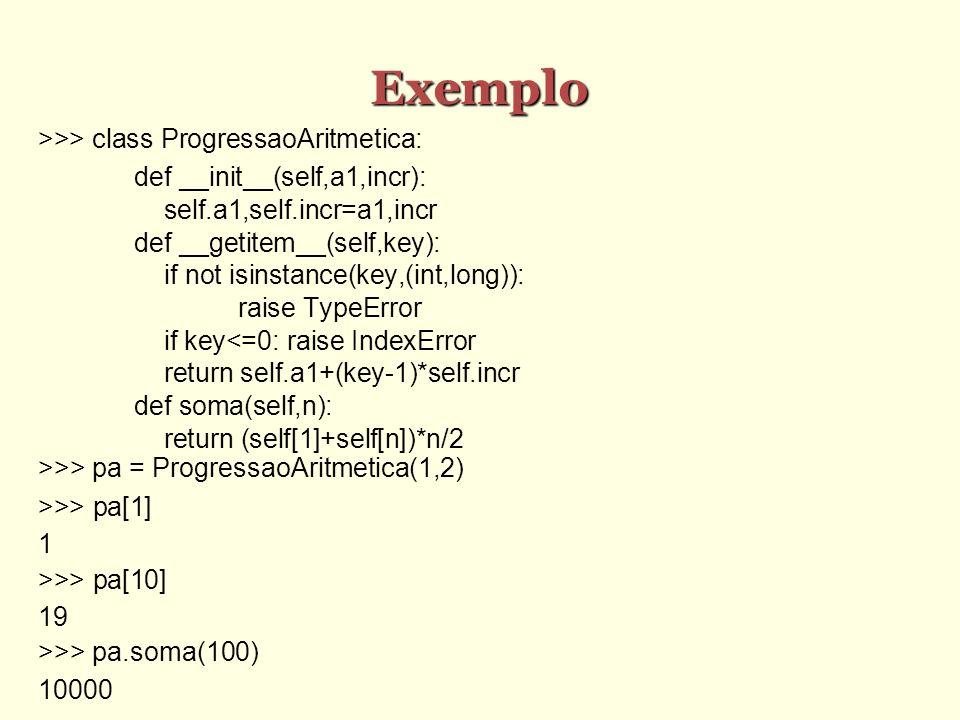 Exemplo >>> class ProgressaoAritmetica: def __init__(self,a1,incr): self.a1,self.incr=a1,incr def __getitem__(self,key): if not isinstance(key,(int,lo