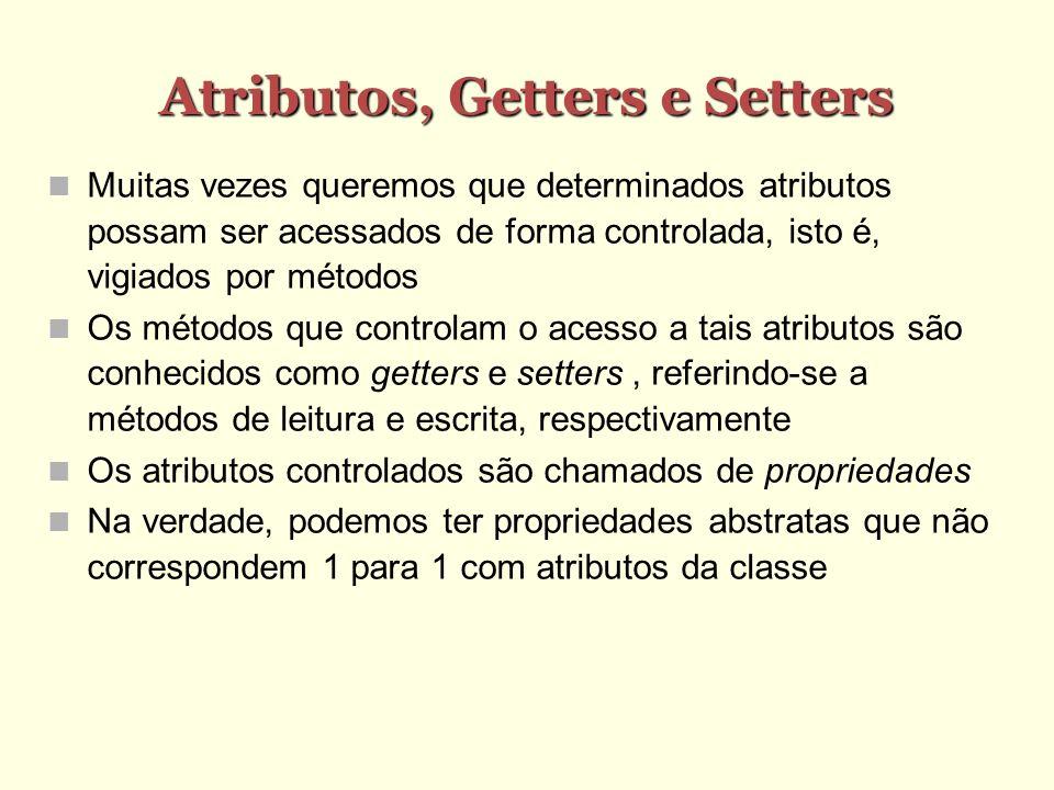 Atributos, Getters e Setters Muitas vezes queremos que determinados atributos possam ser acessados de forma controlada, isto é, vigiados por métodos O