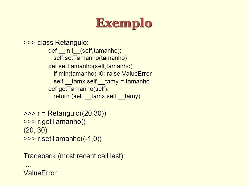 Exemplo >>> class Retangulo: def __init__(self,tamanho): self.setTamanho(tamanho) def setTamanho(self,tamanho): if min(tamanho)<0: raise ValueError se