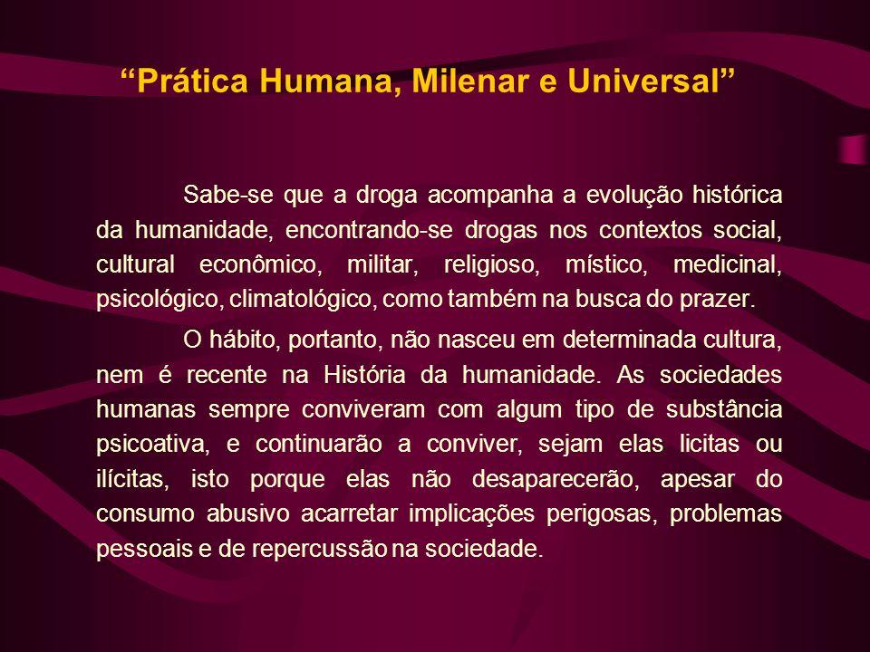 Prática Humana, Milenar e Universal Sabe-se que a droga acompanha a evolução histórica da humanidade, encontrando-se drogas nos contextos social, cult