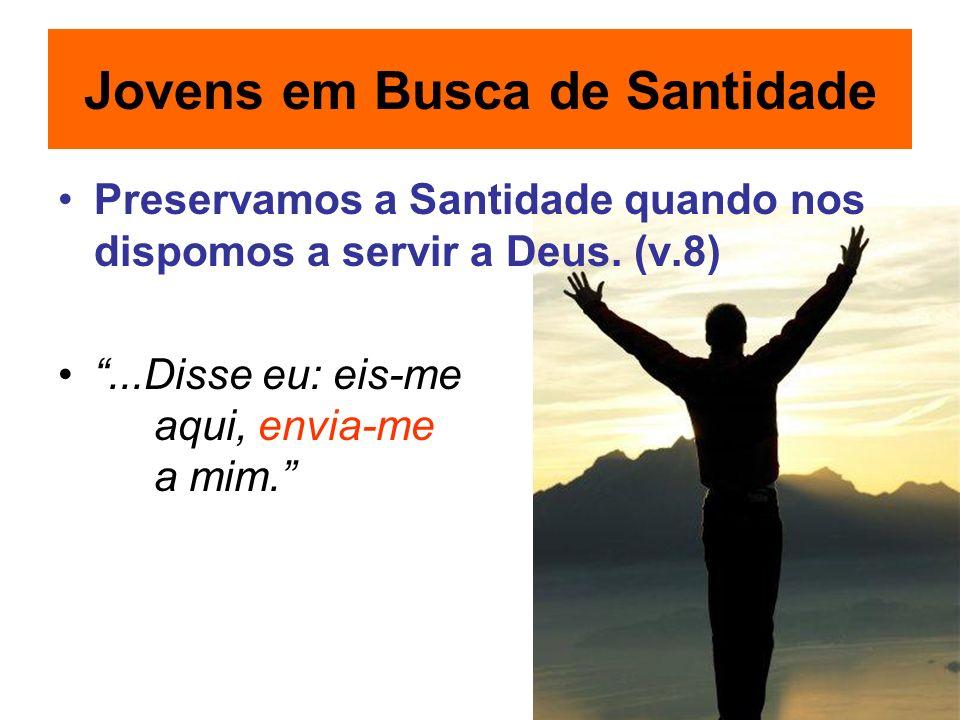 Preservamos a Santidade quando nos dispomos a servir a Deus. (v.8)...Disse eu: eis-me aqui, envia-me a mim. Jovens em Busca de Santidade