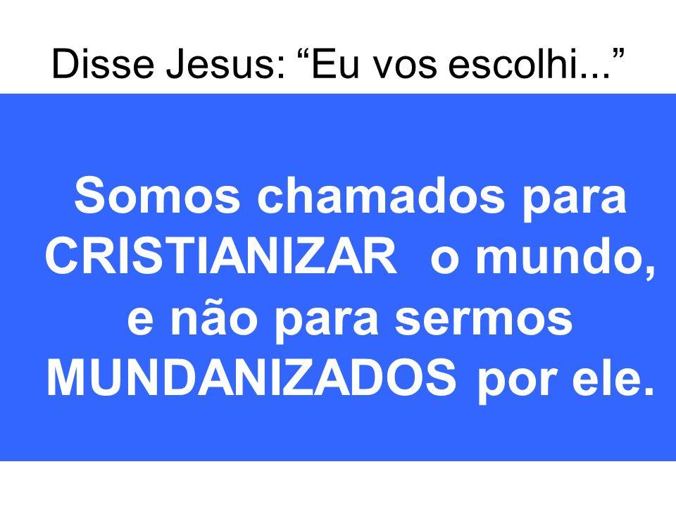 Disse Jesus: Eu vos escolhi... Somos chamados para CRISTIANIZAR o mundo, e não para sermos MUNDANIZADOS por ele.