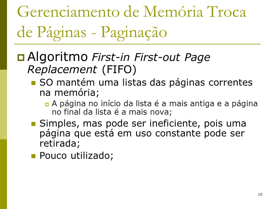 10 Gerenciamento de Memória Troca de Páginas - Paginação Algoritmo First-in First-out Page Replacement (FIFO) SO mantém uma listas das páginas correntes na memória; A página no início da lista é a mais antiga e a página no final da lista é a mais nova; Simples, mas pode ser ineficiente, pois uma página que está em uso constante pode ser retirada; Pouco utilizado;