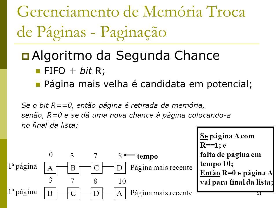 11 Gerenciamento de Memória Troca de Páginas - Paginação Algoritmo da Segunda Chance FIFO + bit R; Página mais velha é candidata em potencial; Se o bit R==0, então página é retirada da memória, senão, R=0 e se dá uma nova chance à página colocando-a no final da lista; ADCB 0 738 1ª página Página mais recente BADC 3 8710 1ª página Página mais recente Se página A com R==1; e falta de página em tempo 10; Então R=0 e página A vai para final da lista; tempo