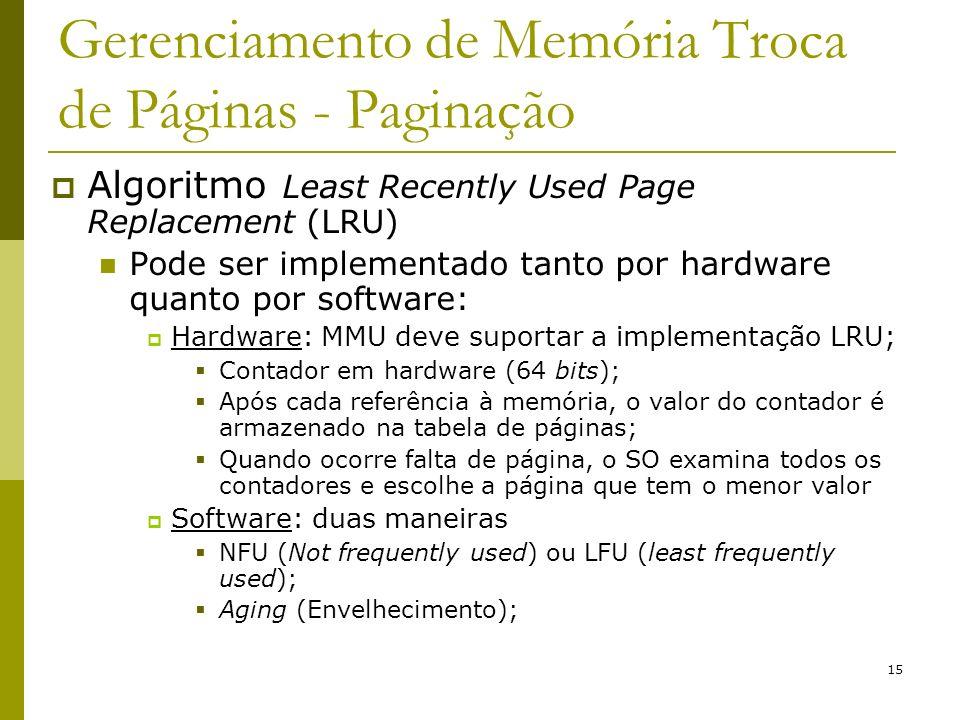 15 Gerenciamento de Memória Troca de Páginas - Paginação Algoritmo Least Recently Used Page Replacement (LRU) Pode ser implementado tanto por hardware quanto por software: Hardware: MMU deve suportar a implementação LRU; Contador em hardware (64 bits); Após cada referência à memória, o valor do contador é armazenado na tabela de páginas; Quando ocorre falta de página, o SO examina todos os contadores e escolhe a página que tem o menor valor Software: duas maneiras NFU (Not frequently used) ou LFU (least frequently used); Aging (Envelhecimento);