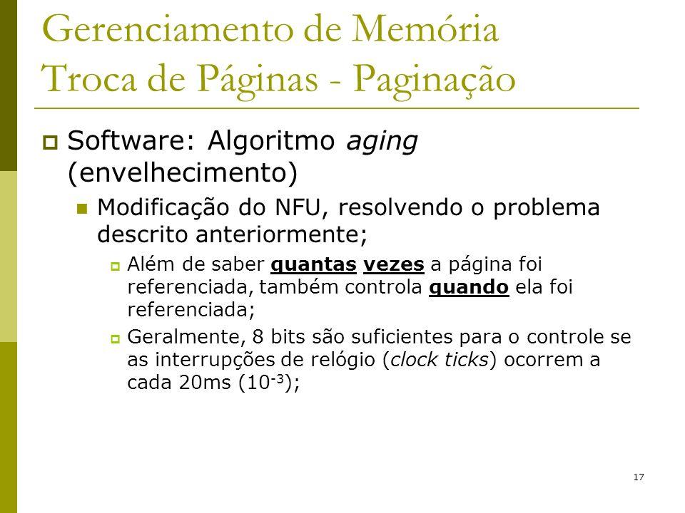 17 Gerenciamento de Memória Troca de Páginas - Paginação Software: Algoritmo aging (envelhecimento) Modificação do NFU, resolvendo o problema descrito anteriormente; Além de saber quantas vezes a página foi referenciada, também controla quando ela foi referenciada; Geralmente, 8 bits são suficientes para o controle se as interrupções de relógio (clock ticks) ocorrem a cada 20ms (10 -3 );