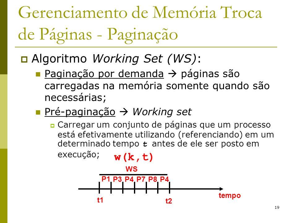 19 Gerenciamento de Memória Troca de Páginas - Paginação Algoritmo Working Set (WS): Paginação por demanda páginas são carregadas na memória somente quando são necessárias; Pré-paginação Working set Carregar um conjunto de páginas que um processo está efetivamente utilizando (referenciando) em um determinado tempo t antes de ele ser posto em execução; w(k,t) WS t1 t2 tempo P1 P3P4P7P8P4