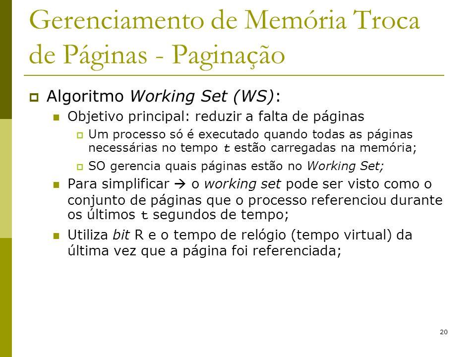 20 Gerenciamento de Memória Troca de Páginas - Paginação Algoritmo Working Set (WS): Objetivo principal: reduzir a falta de páginas Um processo só é executado quando todas as páginas necessárias no tempo t estão carregadas na memória; SO gerencia quais páginas estão no Working Set; Para simplificar o working set pode ser visto como o conjunto de páginas que o processo referenciou durante os últimos t segundos de tempo; Utiliza bit R e o tempo de relógio (tempo virtual) da última vez que a página foi referenciada;