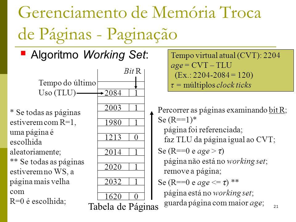 21 Gerenciamento de Memória Troca de Páginas - Paginação Tempo virtual atual (CVT): 2204 age = CVT – TLU (Ex.: 2204-2084 = 120) τ = múltiplos clock ticks Bit R 20841 12130 19801 20031 20141 20201 20321 16200 Tabela de Páginas Tempo do último Uso (TLU) Percorrer as páginas examinando bit R; Se (R==1)* página foi referenciada; faz TLU da página igual ao CVT; Se (R==0 e age > τ ) página não está no working set; remove a página; Se (R==0 e age <= τ ) ** página está no working set; guarda página com maior age; Algoritmo Working Set: * Se todas as páginas estiverem com R=1, uma página é escolhida aleatoriamente; ** Se todas as páginas estiverem no WS, a página mais velha com R=0 é escolhida;