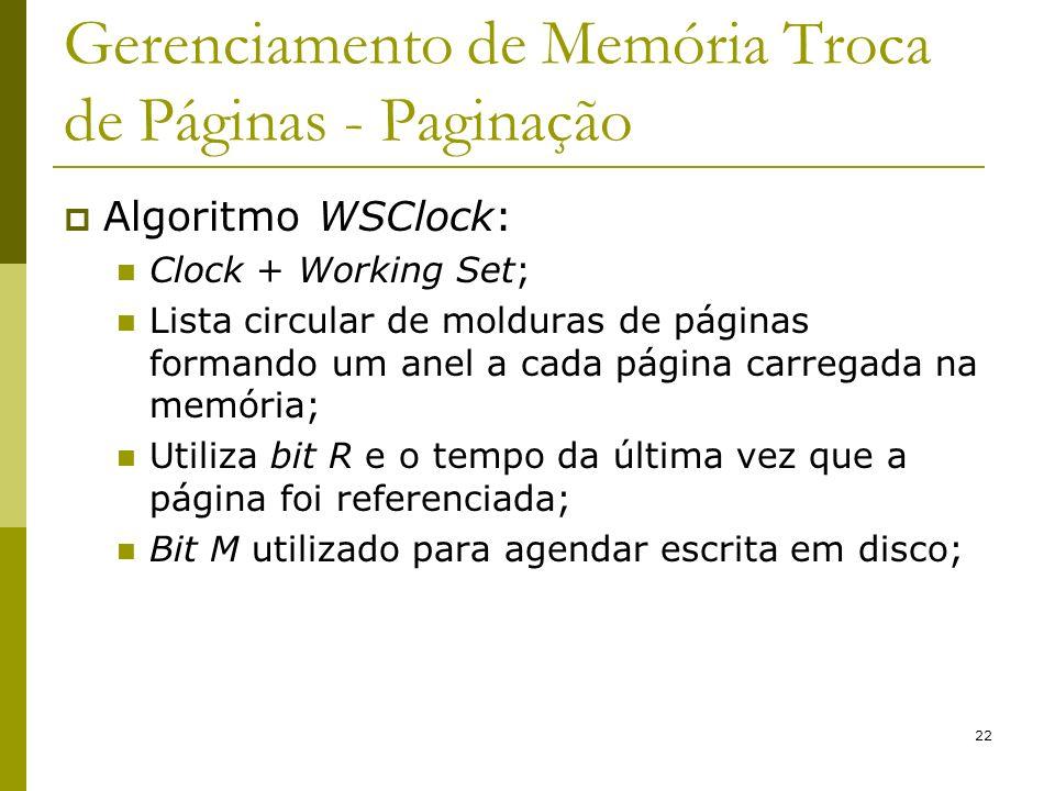 22 Gerenciamento de Memória Troca de Páginas - Paginação Algoritmo WSClock: Clock + Working Set; Lista circular de molduras de páginas formando um anel a cada página carregada na memória; Utiliza bit R e o tempo da última vez que a página foi referenciada; Bit M utilizado para agendar escrita em disco;