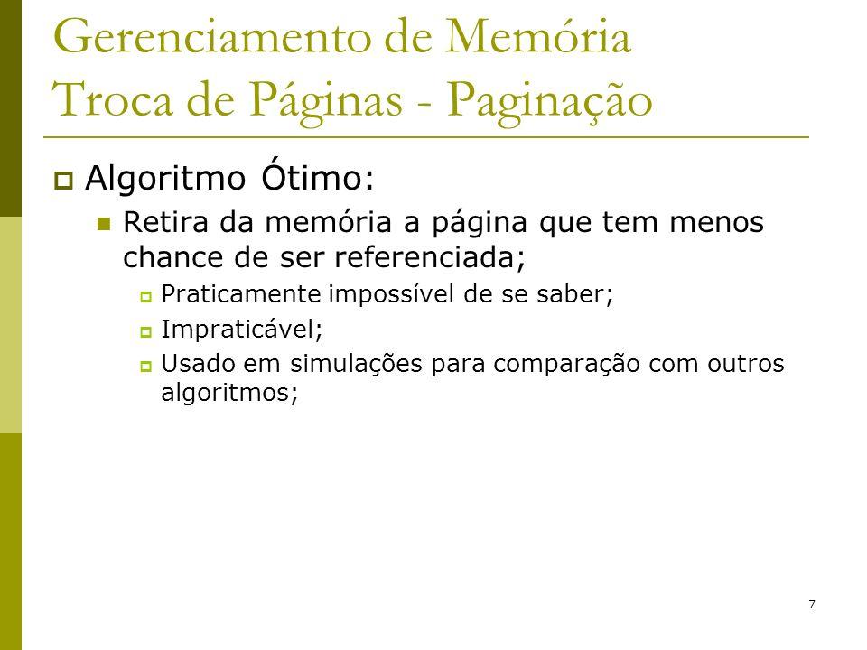 7 Gerenciamento de Memória Troca de Páginas - Paginação Algoritmo Ótimo: Retira da memória a página que tem menos chance de ser referenciada; Praticamente impossível de se saber; Impraticável; Usado em simulações para comparação com outros algoritmos;