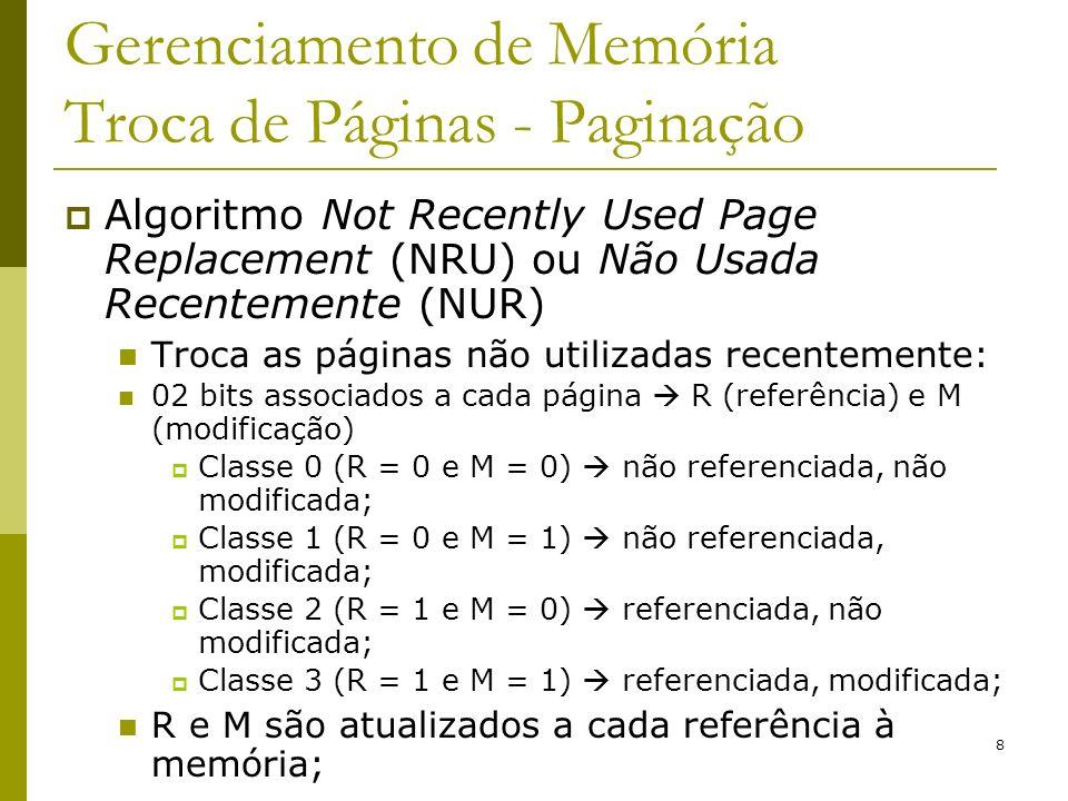 8 Gerenciamento de Memória Troca de Páginas - Paginação Algoritmo Not Recently Used Page Replacement (NRU) ou Não Usada Recentemente (NUR) Troca as páginas não utilizadas recentemente: 02 bits associados a cada página R (referência) e M (modificação) Classe 0 (R = 0 e M = 0) não referenciada, não modificada; Classe 1 (R = 0 e M = 1) não referenciada, modificada; Classe 2 (R = 1 e M = 0) referenciada, não modificada; Classe 3 (R = 1 e M = 1) referenciada, modificada; R e M são atualizados a cada referência à memória;