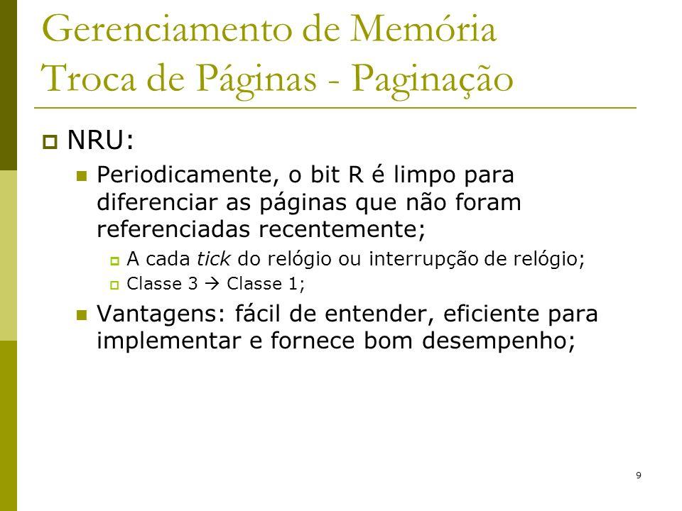 9 Gerenciamento de Memória Troca de Páginas - Paginação NRU: Periodicamente, o bit R é limpo para diferenciar as páginas que não foram referenciadas recentemente; A cada tick do relógio ou interrupção de relógio; Classe 3 Classe 1; Vantagens: fácil de entender, eficiente para implementar e fornece bom desempenho;