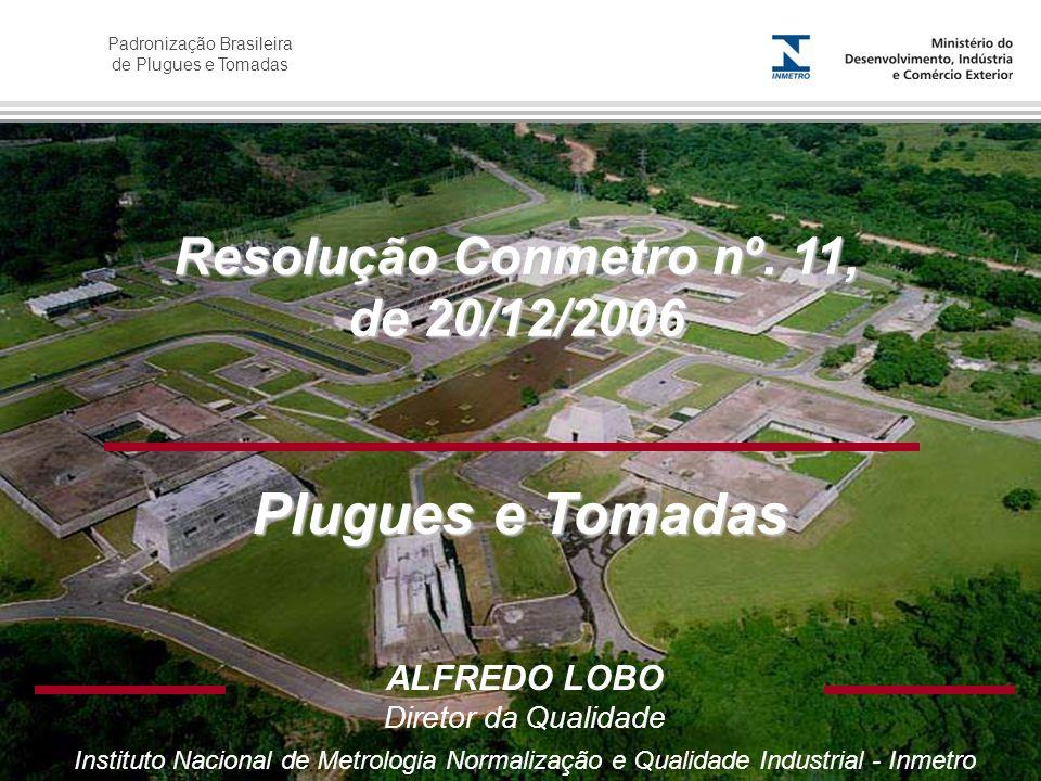 Padronização Brasileira de Plugues e Tomadas Resolução Conmetro nº. 11, de 20/12/2006 ALFREDO LOBO Diretor da Qualidade Instituto Nacional de Metrolog