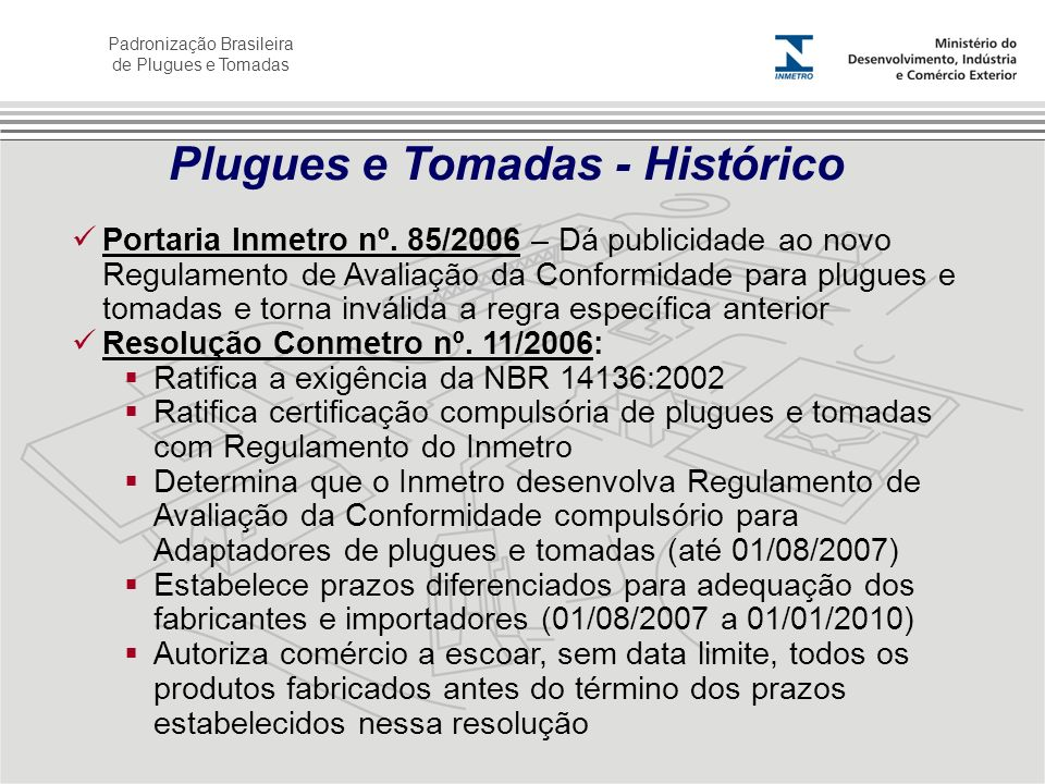 Padronização Brasileira de Plugues e Tomadas Portaria Inmetro nº. 85/2006 – Dá publicidade ao novo Regulamento de Avaliação da Conformidade para plugu