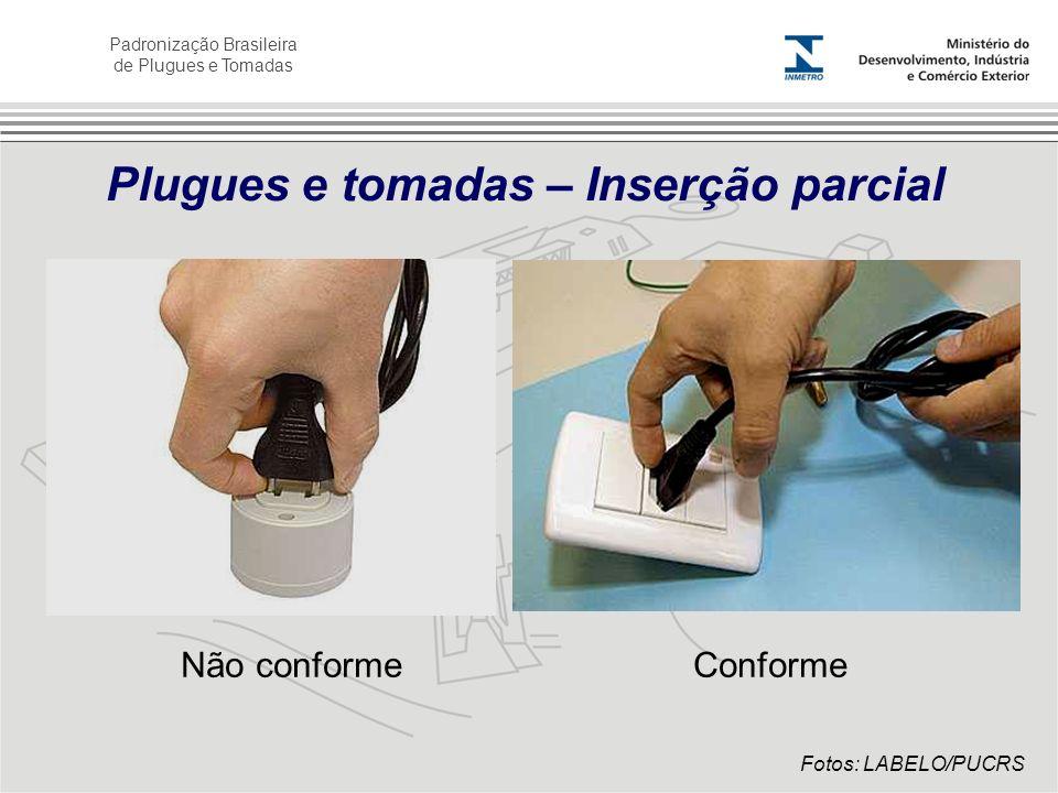 Padronização Brasileira de Plugues e Tomadas Plugues e tomadas – Inserção parcial Não conformeConforme Fotos: LABELO/PUCRS