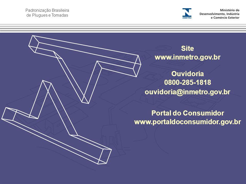 Padronização Brasileira de Plugues e Tomadas Site www.inmetro.gov.br Ouvidoria 0800-285-1818 ouvidoria@inmetro.gov.br Portal do Consumidor www.portald