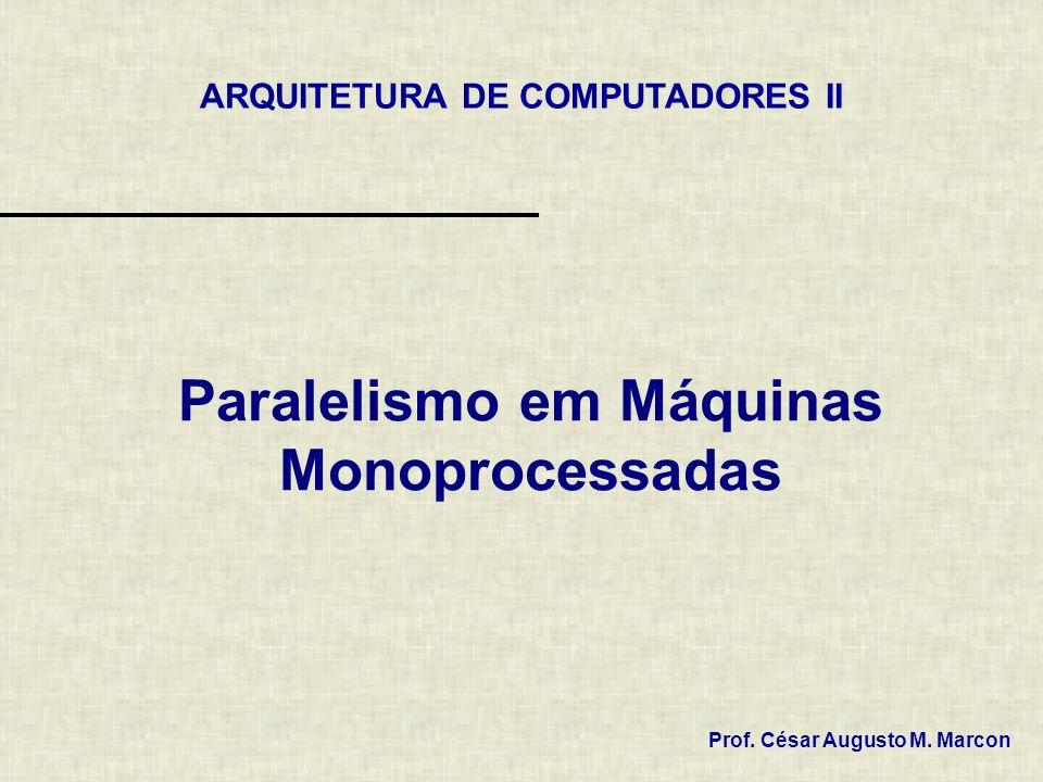 Paralelismo em Máquinas Monoprocessadas Prof. César Augusto M. Marcon ARQUITETURA DE COMPUTADORES II