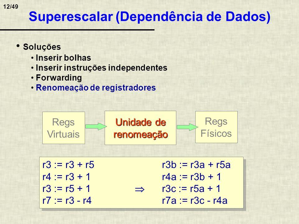 12/49 Superescalar (Dependência de Dados) r3 := r3 + r5r3b := r3a + r5a r4 := r3 + 1r4a := r3b + 1 r3 := r5 + 1 r3c := r5a + 1 r7 := r3 - r4r7a := r3c
