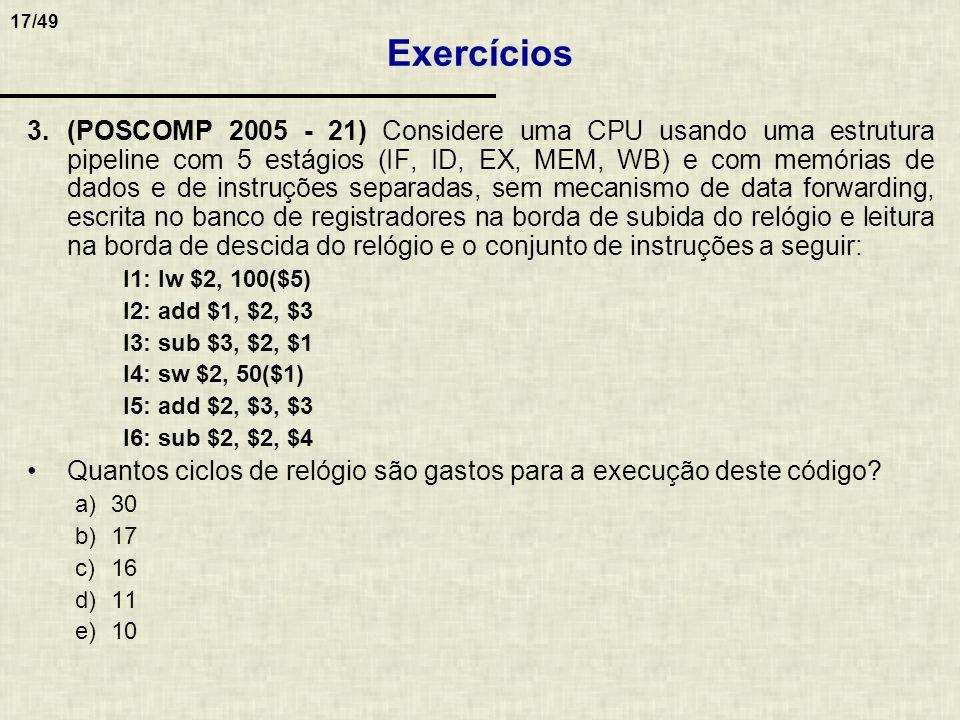 17/49 3.(POSCOMP 2005 - 21) Considere uma CPU usando uma estrutura pipeline com 5 estágios (IF, ID, EX, MEM, WB) e com memórias de dados e de instruçõ