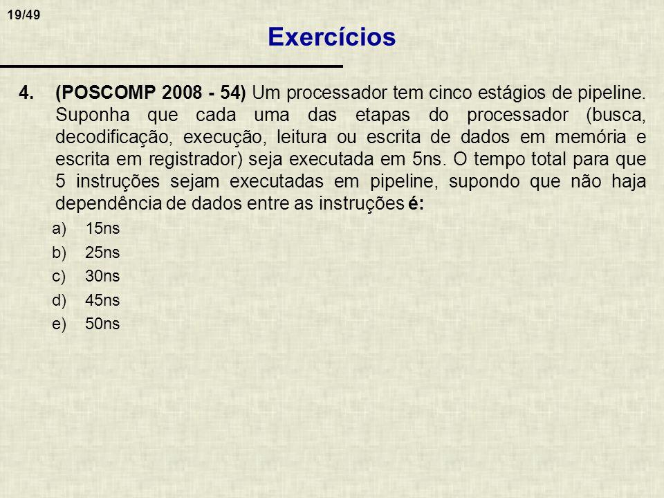 19/49 4.(POSCOMP 2008 - 54) Um processador tem cinco estágios de pipeline. Suponha que cada uma das etapas do processador (busca, decodificação, execu