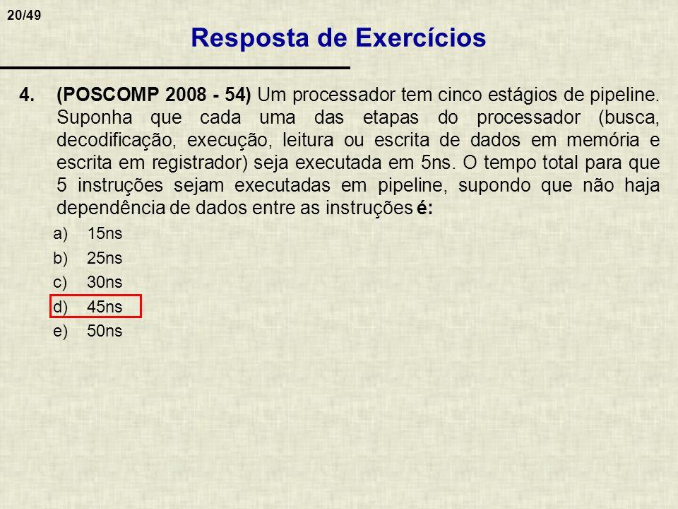 20/49 4.(POSCOMP 2008 - 54) Um processador tem cinco estágios de pipeline. Suponha que cada uma das etapas do processador (busca, decodificação, execu