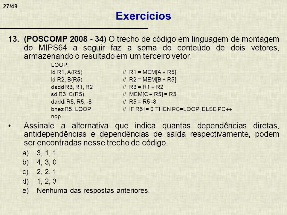 27/49 13.(POSCOMP 2008 - 34) O trecho de código em linguagem de montagem do MIPS64 a seguir faz a soma do conteúdo de dois vetores, armazenando o resu