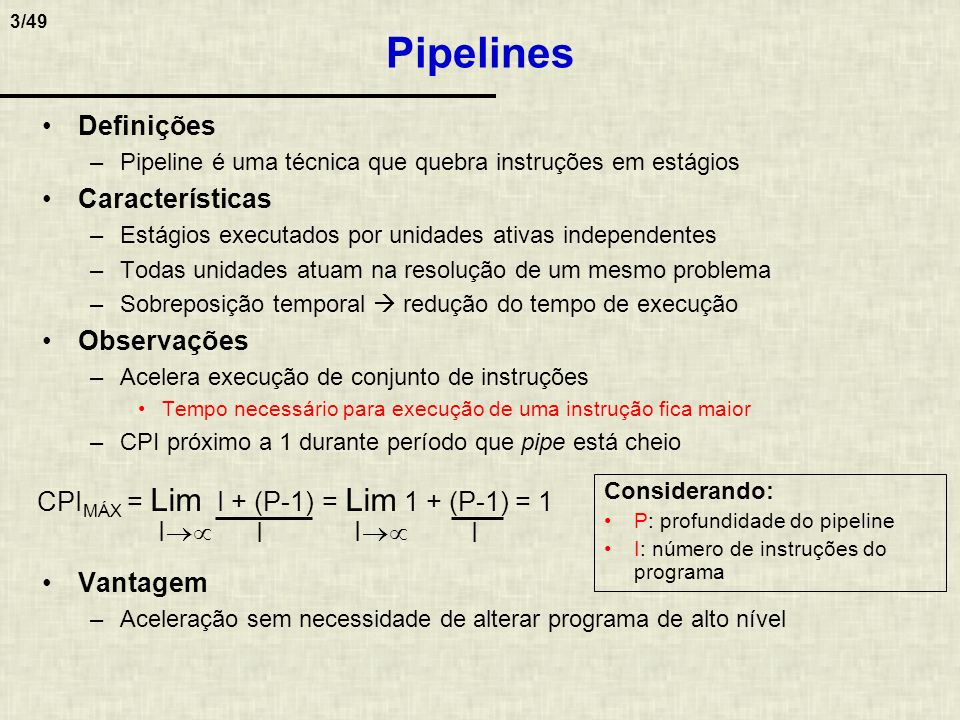 4/49 Pipelines Especiais Característica –Permitem executar instruções em menos de um ciclo CPI 1 Observação –Máquinas sem replicação de HW não podem ter CPI < 1 CPI < 1 porque que várias instruções são executadas com paralelismo espacial Condições para CPI médio < 1 Hardware replicado Leitura de várias instruções simultaneamente Evitar dependências entre instruções Exemplos de pipelines especiais –Superescalar –Superpipeline –Pipeline Super-super