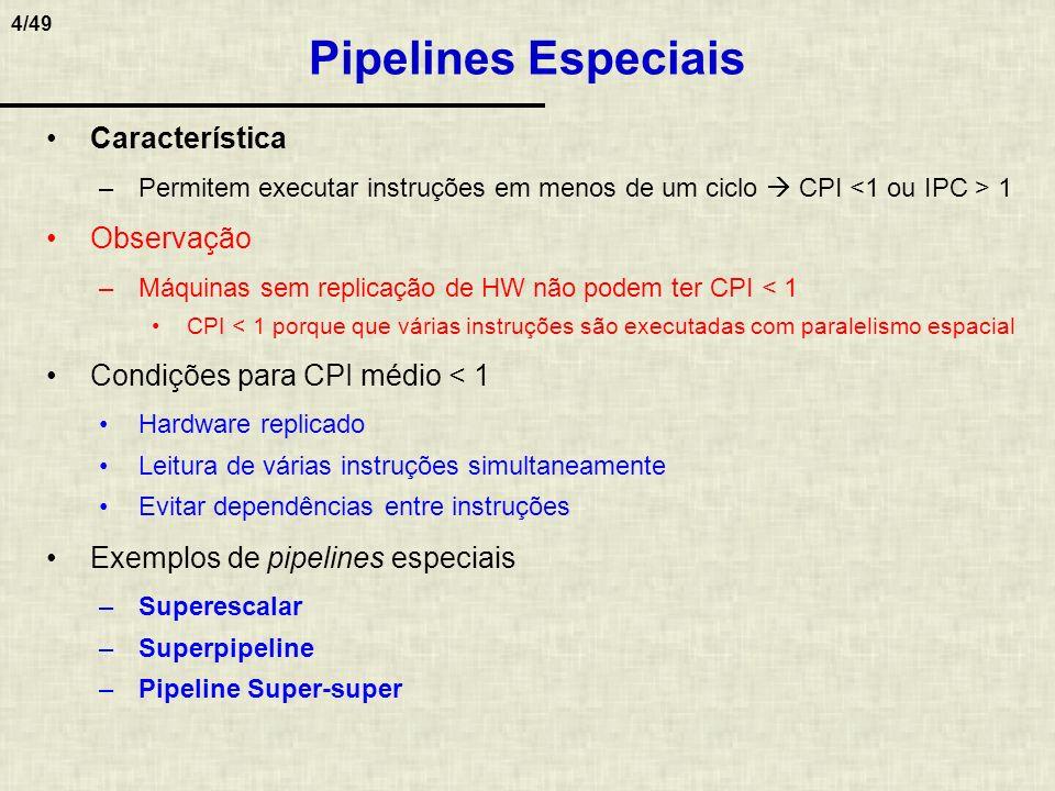 5/49 Superpipeline (Pipeline Profundo) Estágios do pipeline são divididos em sub-estágios Objetivo –Reduzir tempo de execução do programa Conseqüência –Ritmo do sistema dado pelo tempo de execução de um sub-estágio Aumento da freqüência do sistema –Cada sub-estágio faz menos trabalho do que no estágio do pipeline original –Técnica de pipeline profundo também pode ser usada para balancear pipeline Pipeline balanceado é mais rápido O pipe é dependente do atraso do estágio mais lento