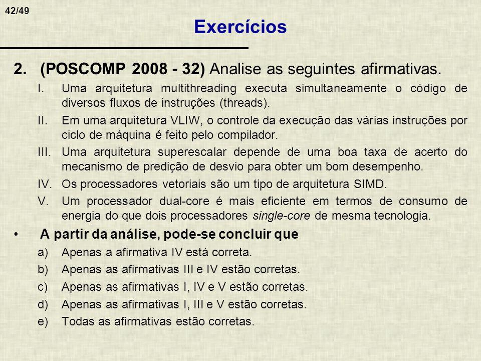 42/49 2.(POSCOMP 2008 - 32) Analise as seguintes afirmativas. I.Uma arquitetura multithreading executa simultaneamente o código de diversos fluxos de