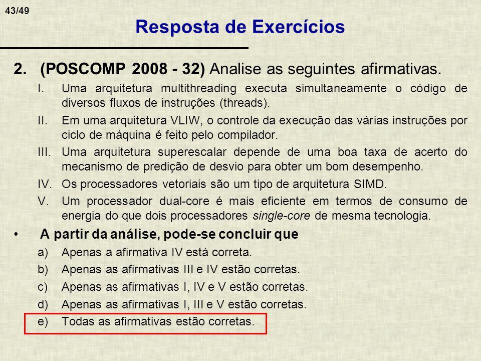 43/49 2.(POSCOMP 2008 - 32) Analise as seguintes afirmativas. I.Uma arquitetura multithreading executa simultaneamente o código de diversos fluxos de