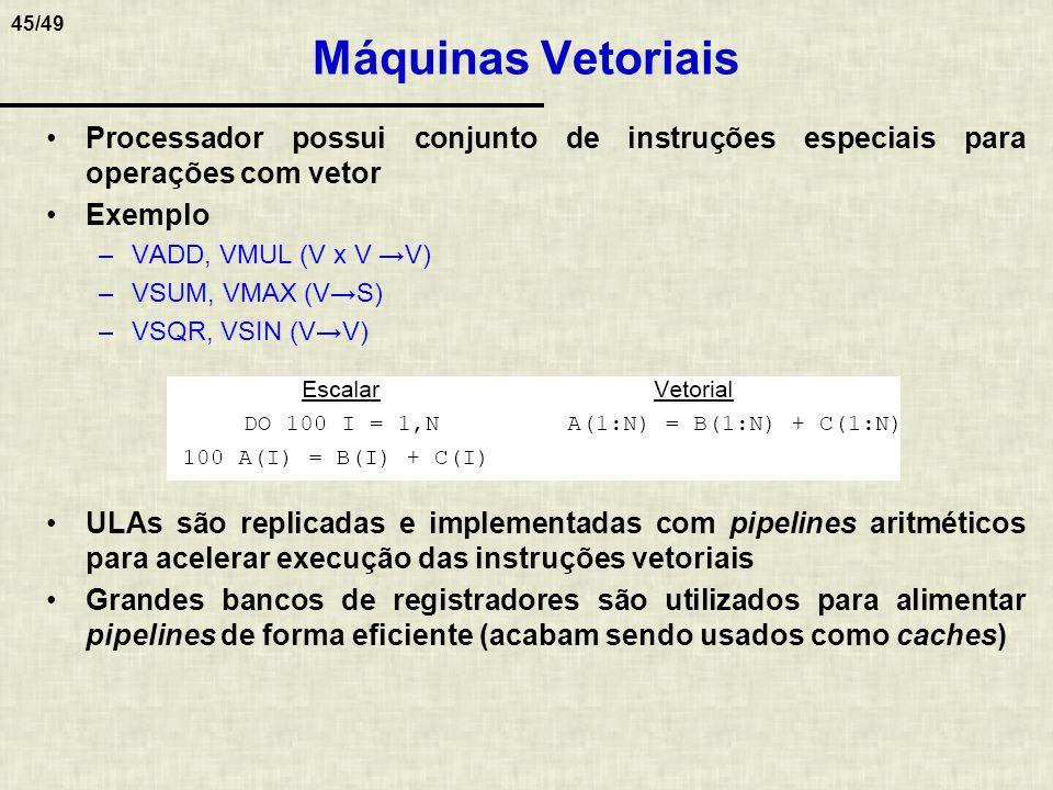45/49 Máquinas Vetoriais Processador possui conjunto de instruções especiais para operações com vetor Exemplo –VADD, VMUL (V x V V) –VSUM, VMAX (VS) –