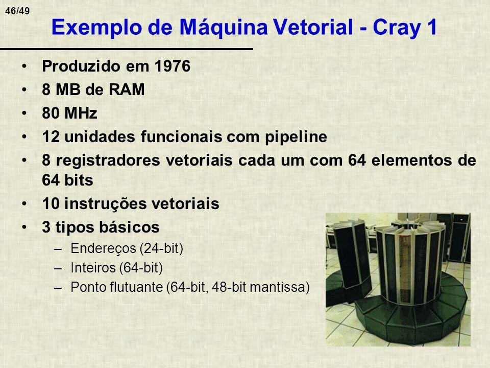 46/49 Exemplo de Máquina Vetorial - Cray 1 Produzido em 1976 8 MB de RAM 80 MHz 12 unidades funcionais com pipeline 8 registradores vetoriais cada um
