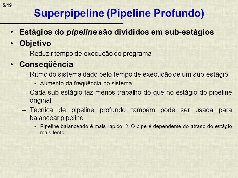 6/49 Limitações no número de estágios do pipeline 1) Hazards de dados pipeline maior mais dependências no pipe mais paradas 2) Hazards de controle pipeline maior mais estágios para preencher saltos mais lentos 3) Tempo dos registradores do pipeline (barreiras temporais) Limita o tempo mínimo por estágio Exemplo sintético ilustrativo que mostra uma tendência da performance relativa com relação ao número de estágios do pipe Superpipeline 124816 0.0 0.5 1.0 1.5 2.0 2.5 3.0 Número de estágios Performance relativa