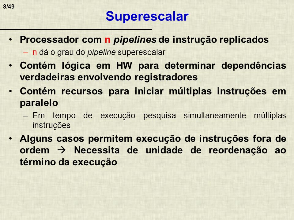 8/49 Superescalar Processador com n pipelines de instrução replicados –n dá o grau do pipeline superescalar Contém lógica em HW para determinar depend