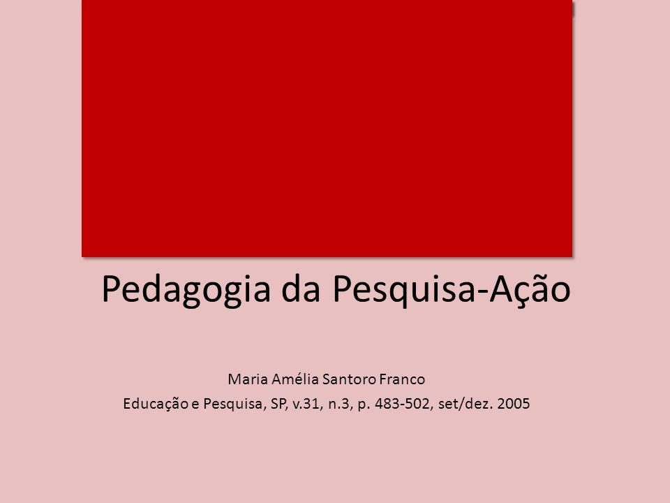 Pedagogia da Pesquisa-Ação Maria Amélia Santoro Franco Educação e Pesquisa, SP, v.31, n.3, p. 483-502, set/dez. 2005