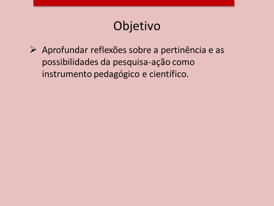 Objetivo Aprofundar reflexões sobre a pertinência e as possibilidades da pesquisa-ação como instrumento pedagógico e científico.