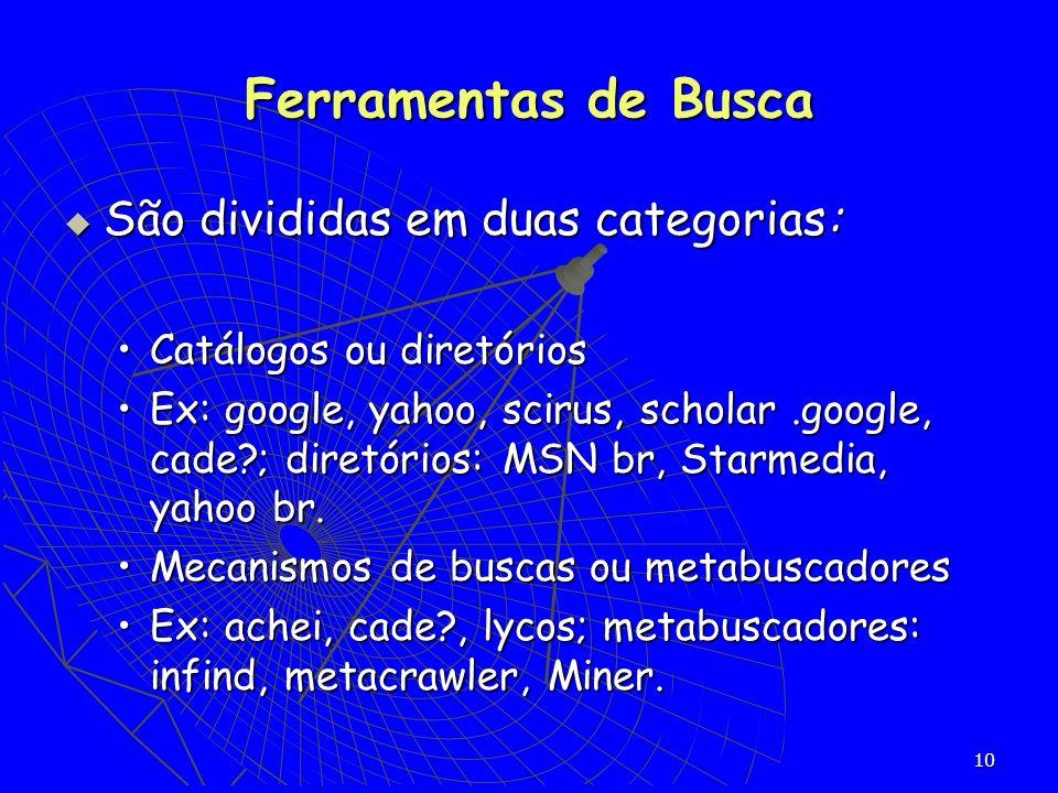 10 São divididas em duas categorias: São divididas em duas categorias: Catálogos ou diretóriosCatálogos ou diretórios Ex: google, yahoo, scirus, schol