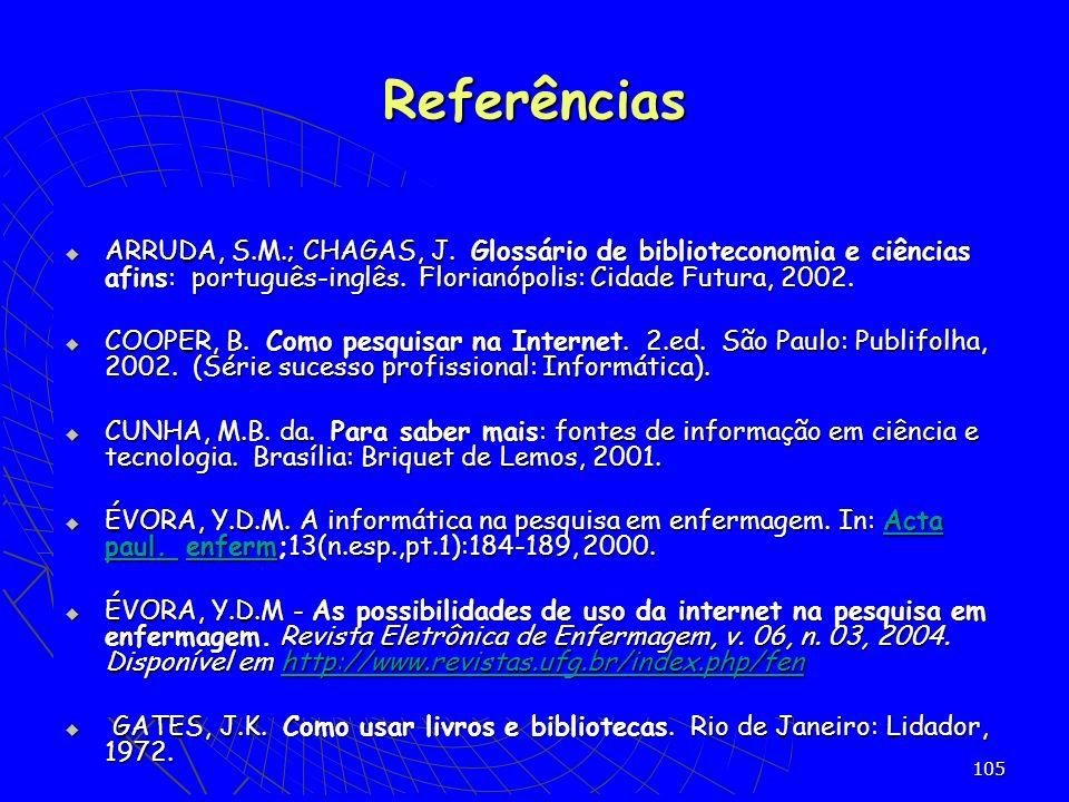 105 ARRUDA, S.M.; CHAGAS, J. Glossário de biblioteconomia e ciências afins: português-inglês. Florianópolis: Cidade Futura, 2002. ARRUDA, S.M.; CHAGAS