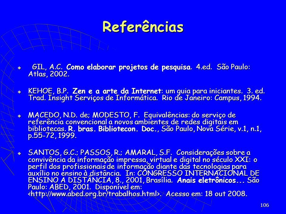106 GIL, A.C. Como elaborar projetos de pesquisa. 4.ed. São Paulo: Atlas, 2002. GIL, A.C. Como elaborar projetos de pesquisa. 4.ed. São Paulo: Atlas,